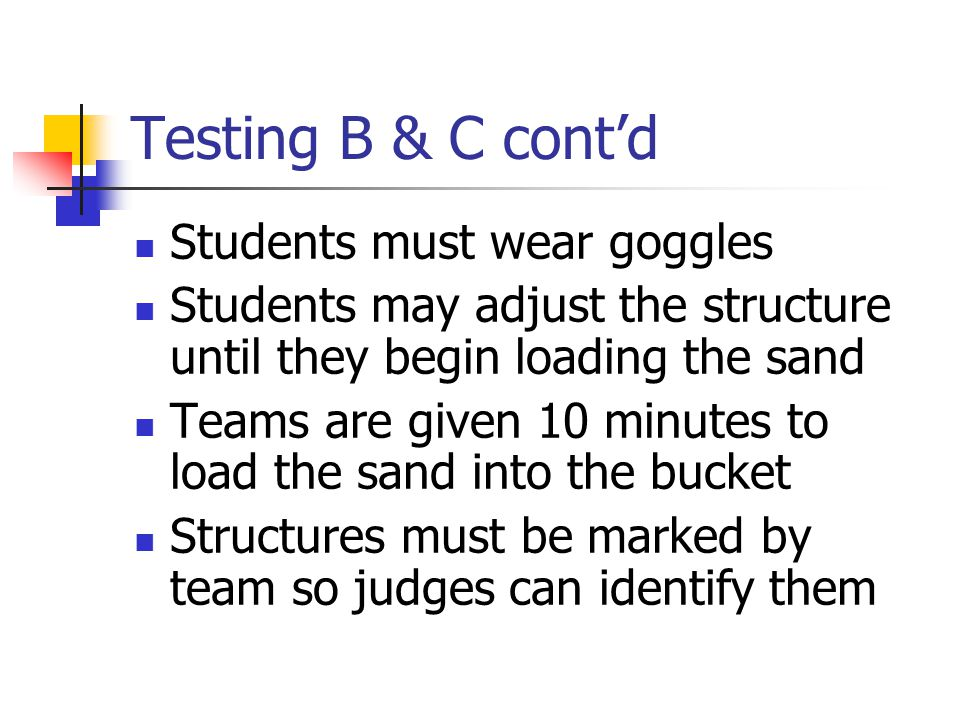 Testing B & C cont'd Students must wear goggles Students may adjust the structure until they begin loading the sand Teams are given 10 minutes to load the sand into the bucket Structures must be marked by team so judges can identify them