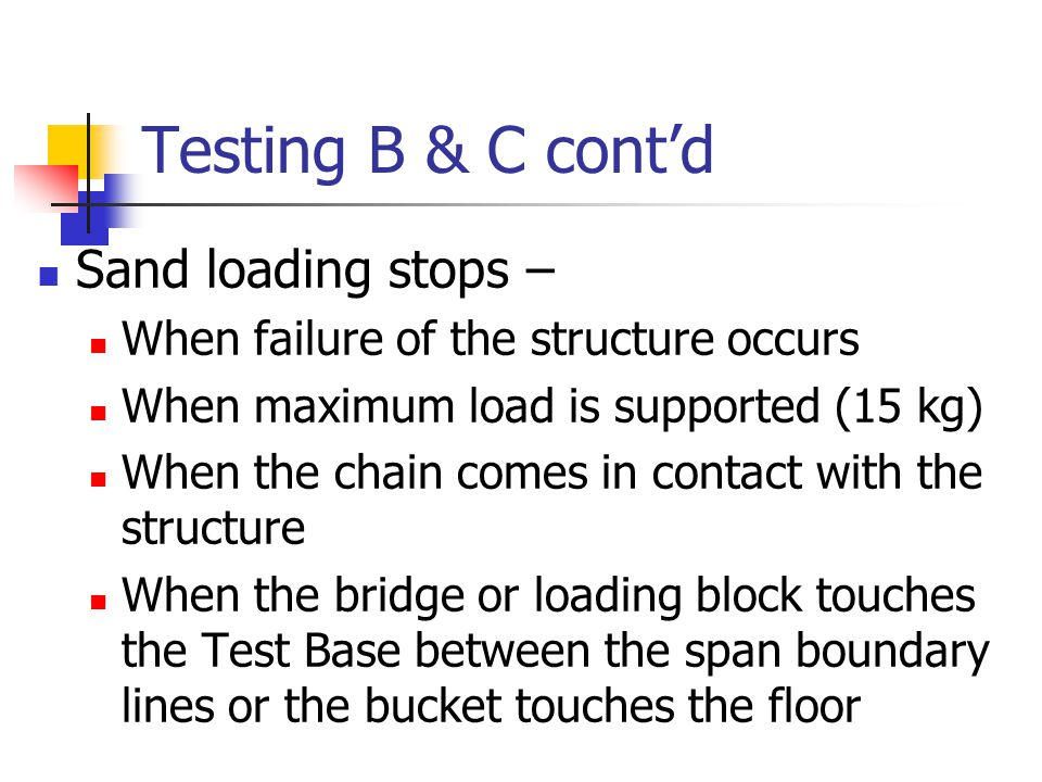Testing B & C cont'd Sand loading stops – When failure of the structure occurs When maximum load is supported (15 kg) When the chain comes in contact