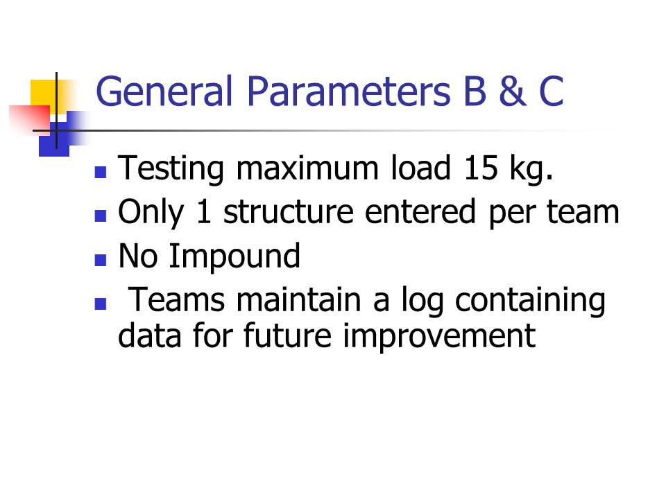 General Parameters B & C Testing maximum load 15 kg. Only 1 structure entered per team No Impound Teams maintain a log containing data for future impr