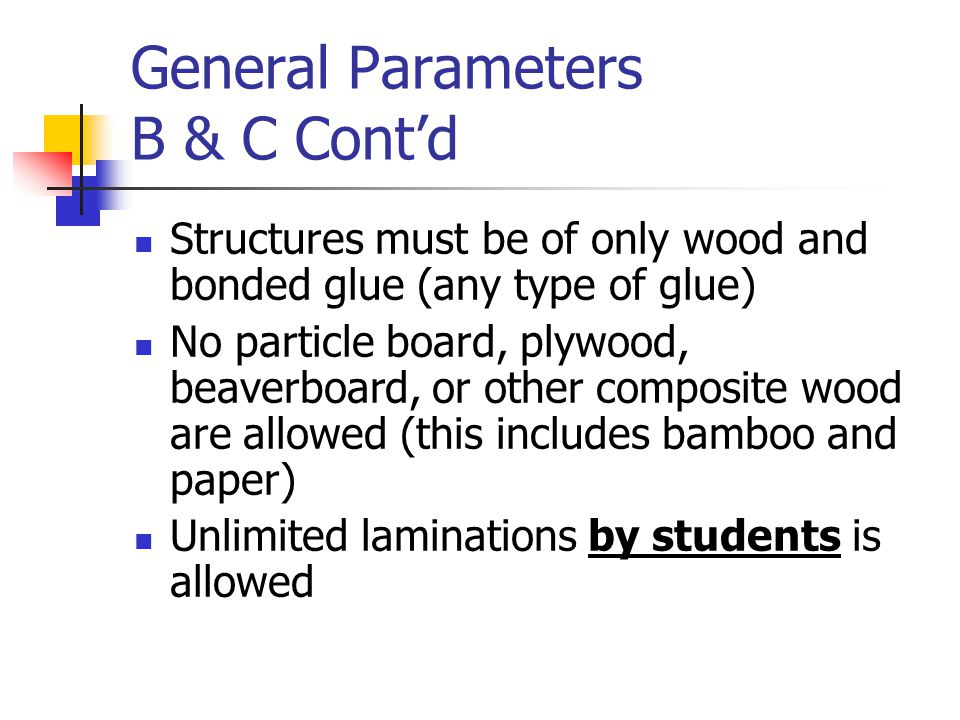 General Parameters B & C Cont'd Structures must be of only wood and bonded glue (any type of glue) No particle board, plywood, beaverboard, or other composite wood are allowed (this includes bamboo and paper) Unlimited laminations by students is allowed