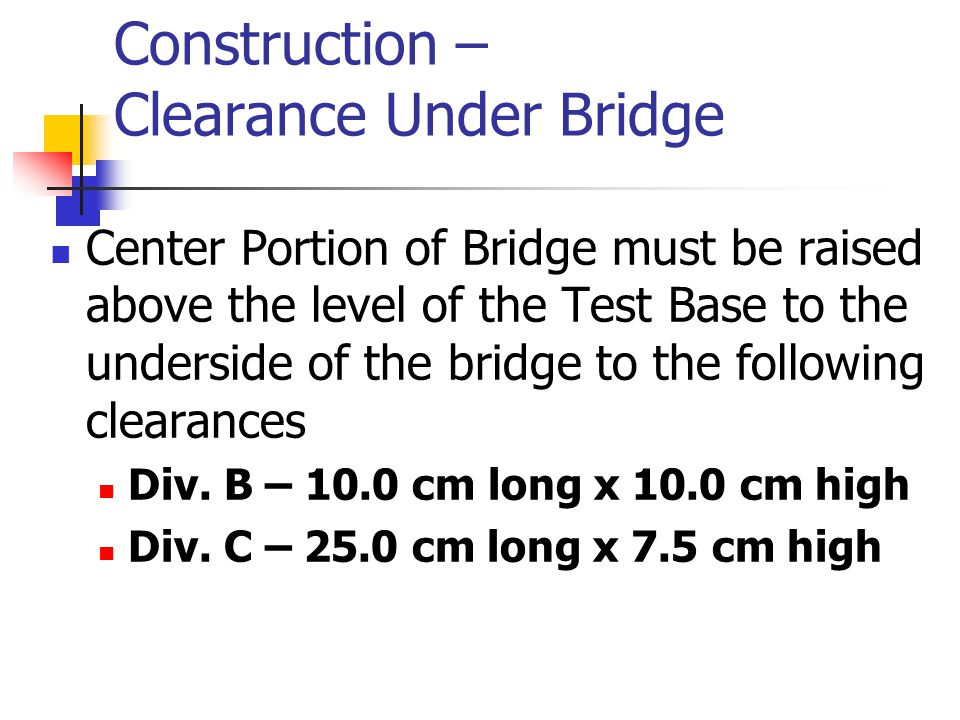 Construction – Clearance Under Bridge Center Portion of Bridge must be raised above the level of the Test Base to the underside of the bridge to the following clearances Div.