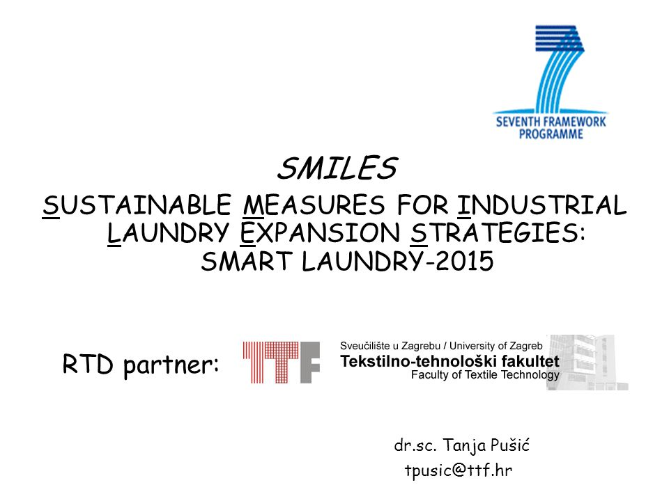 SMILES SUSTAINABLE MEASURES FOR INDUSTRIAL LAUNDRY EXPANSION STRATEGIES: SMART LAUNDRY-2015 RTD partner: dr.sc. Tanja Pušić tpusic@ttf.hr