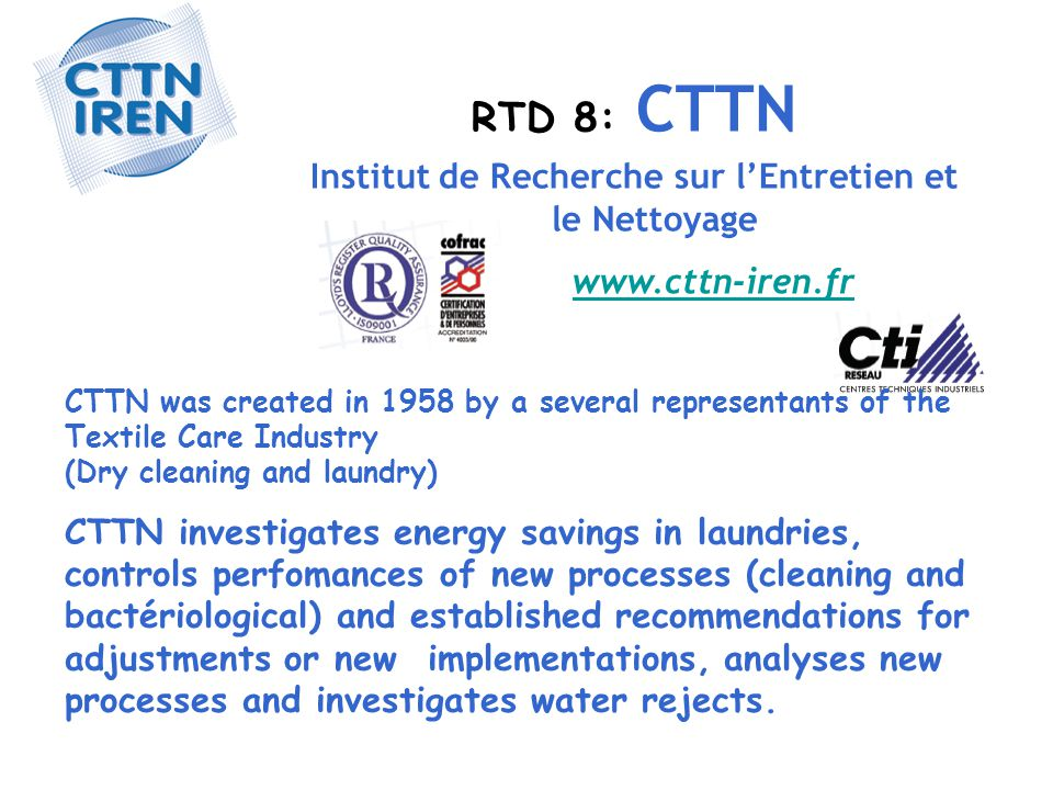 RTD 8: CTTN Institut de Recherche sur l'Entretien et le Nettoyage www.cttn-iren.fr CTTN was created in 1958 by a several representants of the Textile Care Industry (Dry cleaning and laundry) CTTN investigates energy savings in laundries, controls perfomances of new processes (cleaning and bactériological) and established recommendations for adjustments or new implementations, analyses new processes and investigates water rejects.