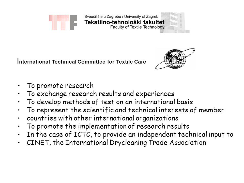 I nternational Technical Committee for Textile Care To promote research To exchange research results and experiences To develop methods of test on an