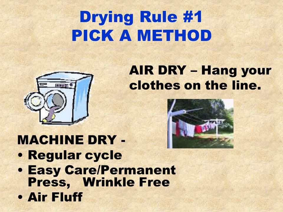 Drying Rule #1 PICK A METHOD MACHINE DRY - Regular cycle Easy Care/Permanent Press, Wrinkle Free Air Fluff AIR DRY – Hang your clothes on the line.