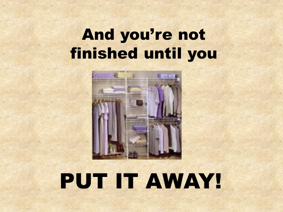 PUT IT AWAY! And you're not finished until you