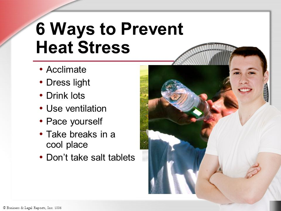 6 Ways to Prevent Heat Stress Acclimate Dress light Drink lots Use ventilation Pace yourself Take breaks in a cool place Don't take salt tablets