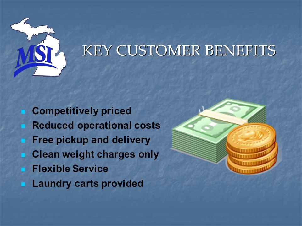 KEY CUSTOMER BENEFITS Competitively priced Reduced operational costs Free pickup and delivery Clean weight charges only Flexible Service Laundry carts provided