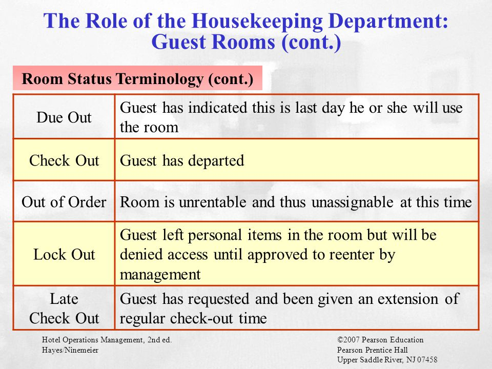 Hotel Operations Management, 2nd ed.©2007 Pearson Education Hayes/NinemeierPearson Prentice Hall Upper Saddle River, NJ 07458 Effective guest room cleaning is heart of housekeeping department Determines long-term success or failure of property Sleeping area: The first part seen by guest when entering room Bathroom area: Closely inspected by guests for cleanliness Forms basis for a guest's initial impression of property Public Space Cleaning Guest Room Cleaning Facility Care and Cleaning