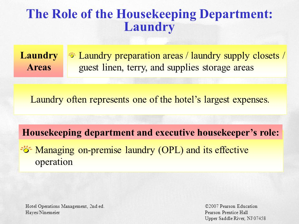 Hotel Operations Management, 2nd ed.©2007 Pearson Education Hayes/NinemeierPearson Prentice Hall Upper Saddle River, NJ 07458 GMs should know what to look for when inspecting the hotel GMs must inspect public space, guest room, and laundry operation areas regularly GMs should not evaluate effectiveness of their housekeeping departments based only on lower costs per occupied room or fewer minutes per room cleaning (these factors are not always better!) GMs' roles in facility care and cleaning: Facility Care and Cleaning (cont.)