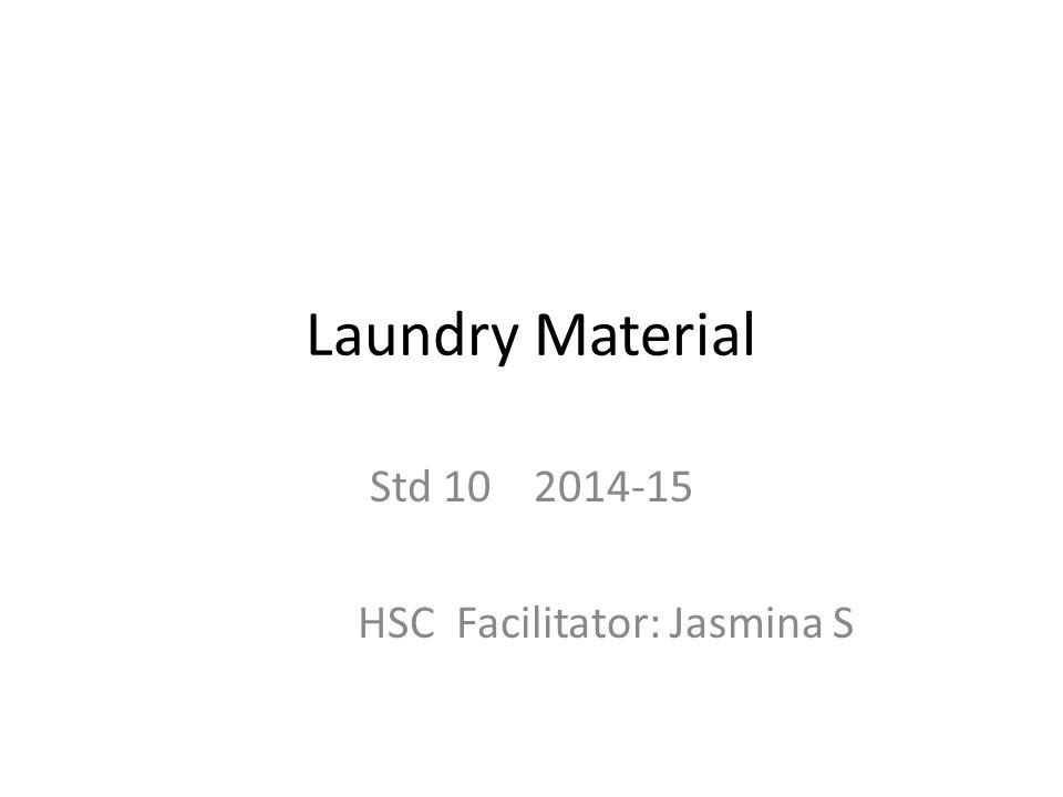 Laundry Material Std 10 2014-15 HSC Facilitator: Jasmina S