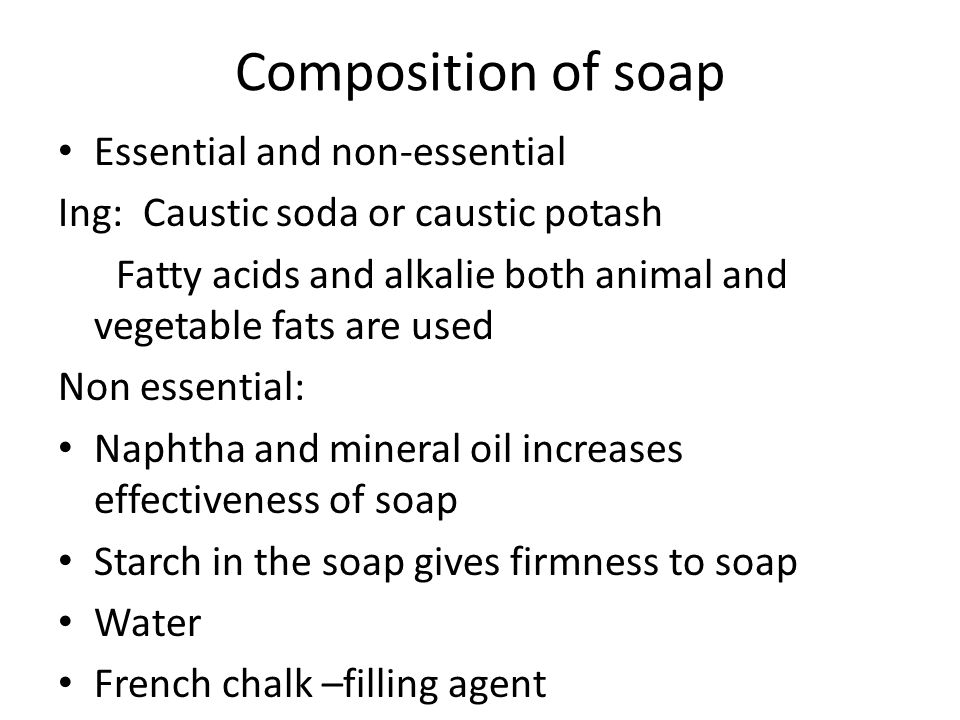 Composition of soap Essential and non-essential Ing: Caustic soda or caustic potash Fatty acids and alkalie both animal and vegetable fats are used Non essential: Naphtha and mineral oil increases effectiveness of soap Starch in the soap gives firmness to soap Water French chalk –filling agent