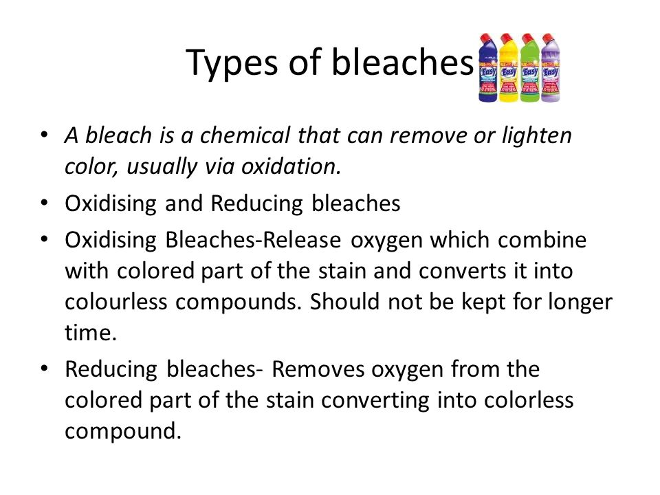 Types of bleaches A bleach is a chemical that can remove or lighten color, usually via oxidation.