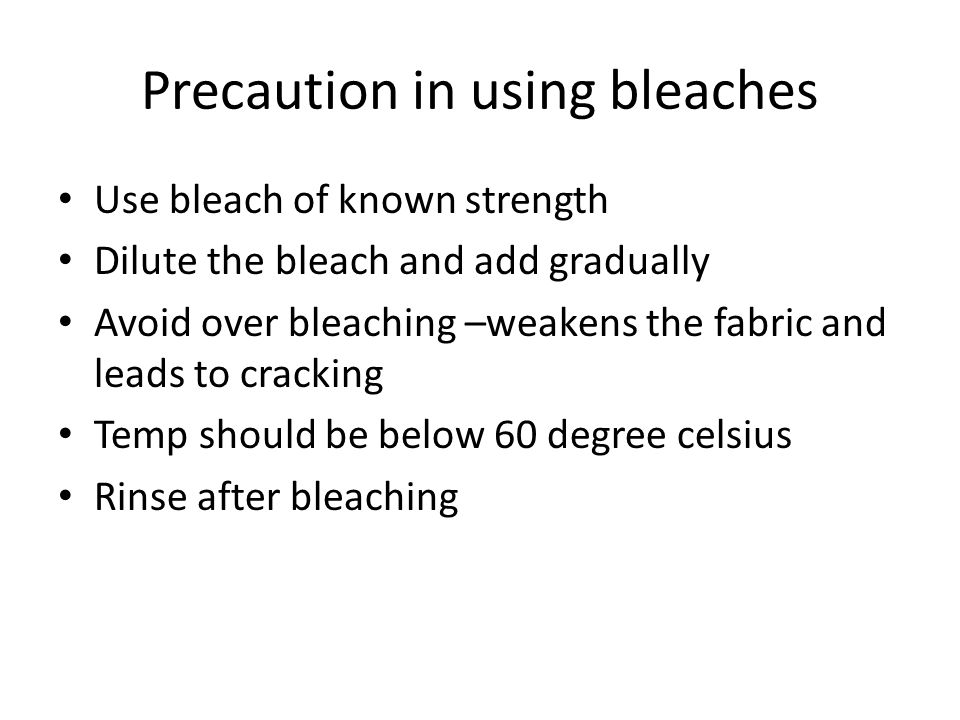 Precaution in using bleaches Use bleach of known strength Dilute the bleach and add gradually Avoid over bleaching –weakens the fabric and leads to cracking Temp should be below 60 degree celsius Rinse after bleaching