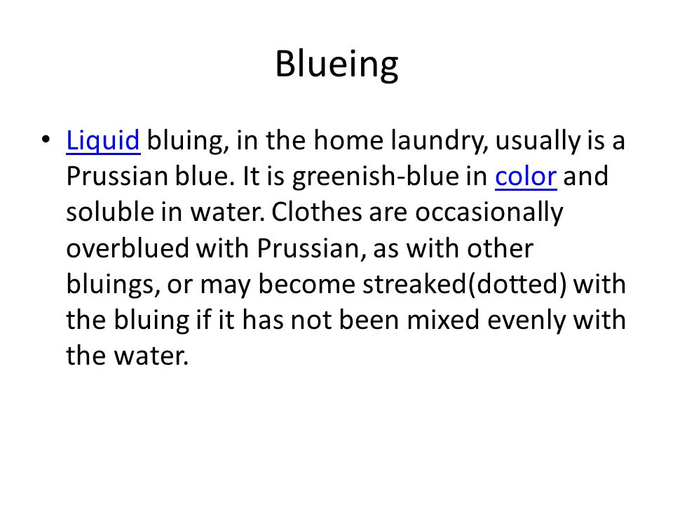 Blueing Liquid bluing, in the home laundry, usually is a Prussian blue. It is greenish-blue in color and soluble in water. Clothes are occasionally ov