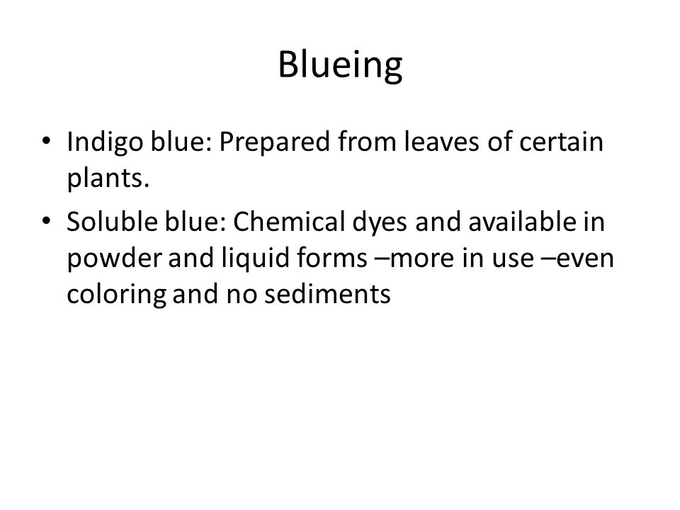 Blueing Indigo blue: Prepared from leaves of certain plants. Soluble blue: Chemical dyes and available in powder and liquid forms –more in use –even c