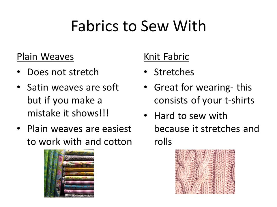 Fabrics to Sew With Plain Weaves Does not stretch Satin weaves are soft but if you make a mistake it shows!!.