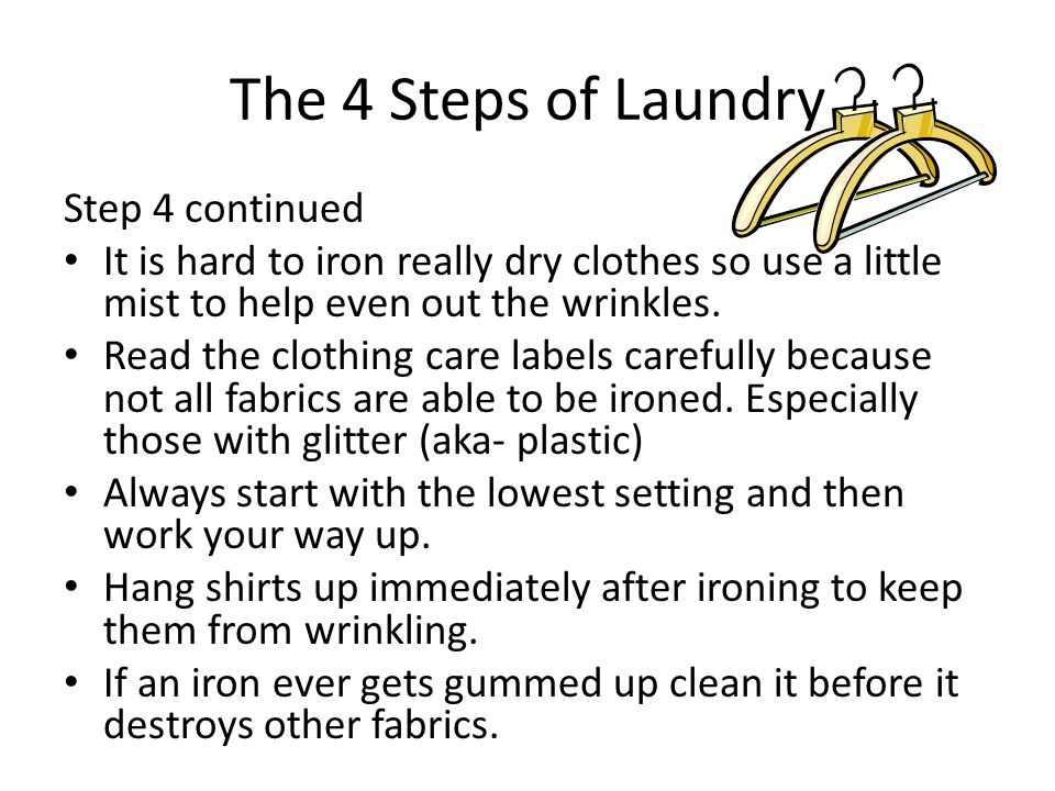 The 4 Steps of Laundry Step 4 continued It is hard to iron really dry clothes so use a little mist to help even out the wrinkles. Read the clothing ca