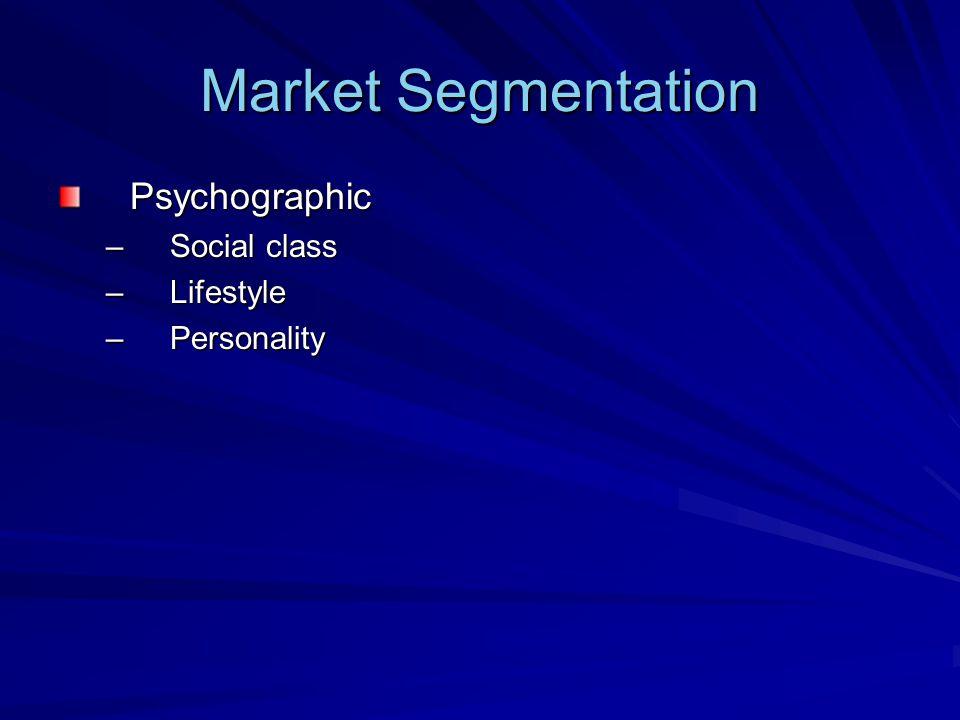 Market Segmentation Psychographic –Social class –Lifestyle –Personality