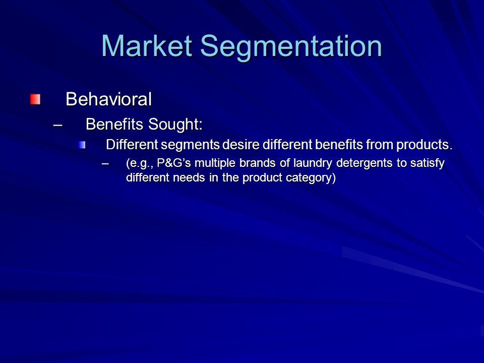 Market Segmentation Behavioral –Benefits Sought: Different segments desire different benefits from products.