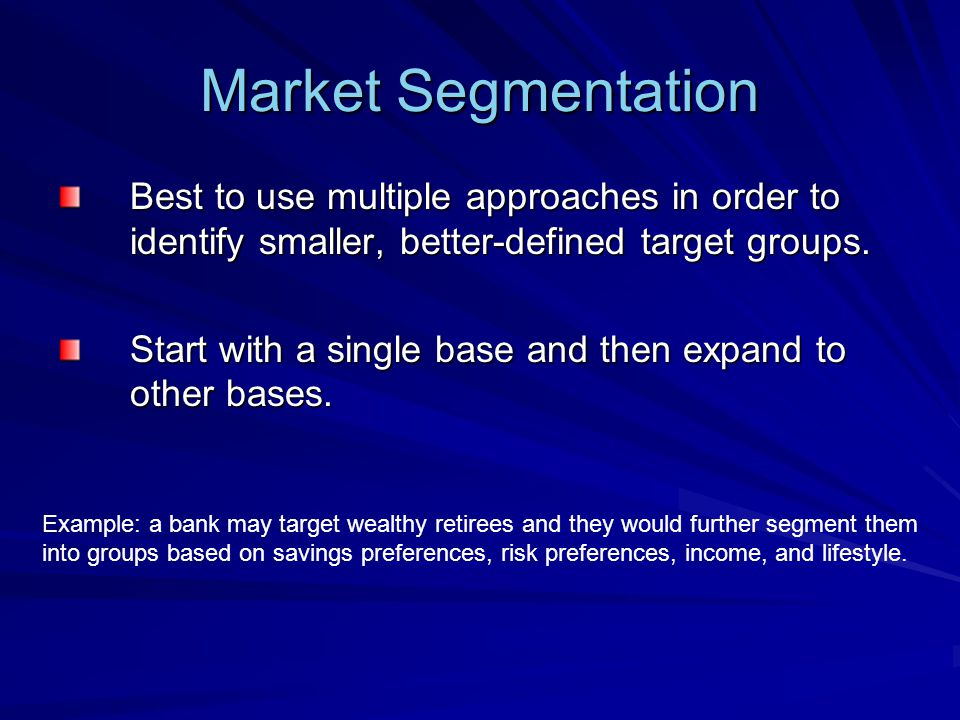 Market Segmentation Best to use multiple approaches in order to identify smaller, better-defined target groups.