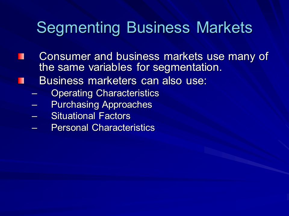 Segmenting Business Markets Consumer and business markets use many of the same variables for segmentation.