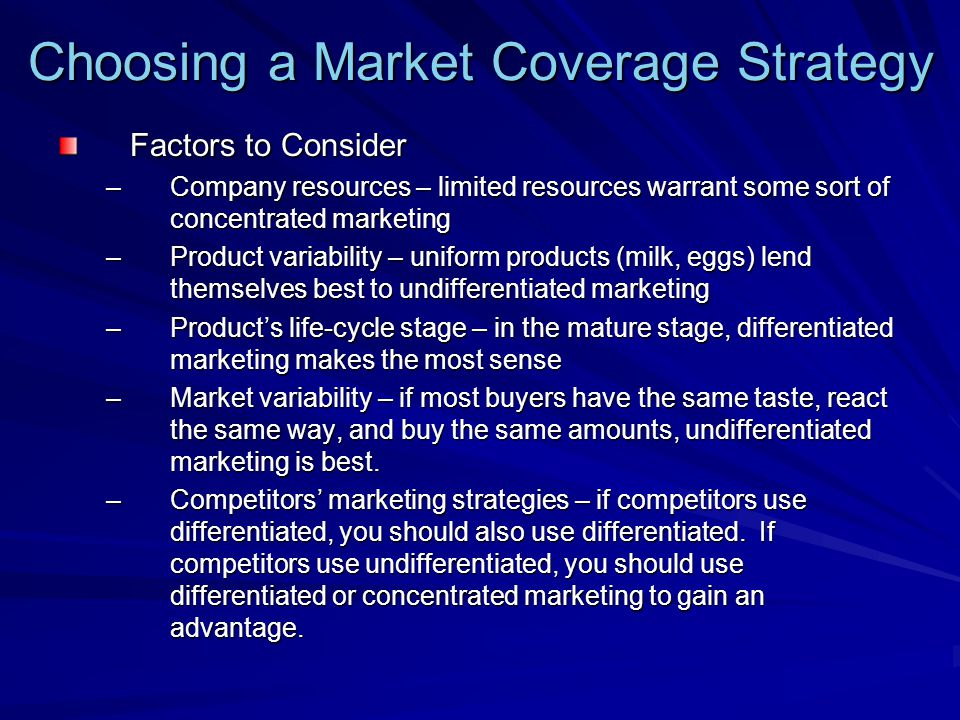 Choosing a Market Coverage Strategy Factors to Consider –Company resources – limited resources warrant some sort of concentrated marketing –Product variability – uniform products (milk, eggs) lend themselves best to undifferentiated marketing –Product's life-cycle stage – in the mature stage, differentiated marketing makes the most sense –Market variability – if most buyers have the same taste, react the same way, and buy the same amounts, undifferentiated marketing is best.