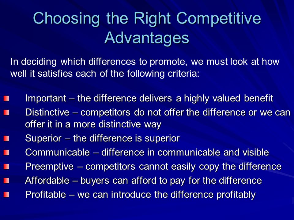 Choosing the Right Competitive Advantages Important – the difference delivers a highly valued benefit Distinctive – competitors do not offer the difference or we can offer it in a more distinctive way Superior – the difference is superior Communicable – difference in communicable and visible Preemptive – competitors cannot easily copy the difference Affordable – buyers can afford to pay for the difference Profitable – we can introduce the difference profitably In deciding which differences to promote, we must look at how well it satisfies each of the following criteria: