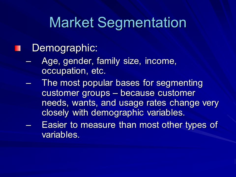 Market Segmentation Demographic: –Age, gender, family size, income, occupation, etc.