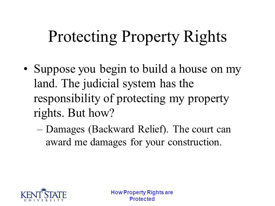 How Property Rights are Protected Protecting Property Rights Suppose you begin to build a house on my land.
