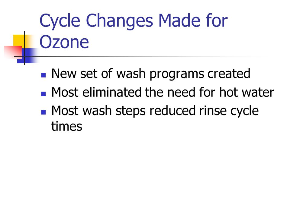 Cycle Changes Made for Ozone New set of wash programs created Most eliminated the need for hot water Most wash steps reduced rinse cycle times