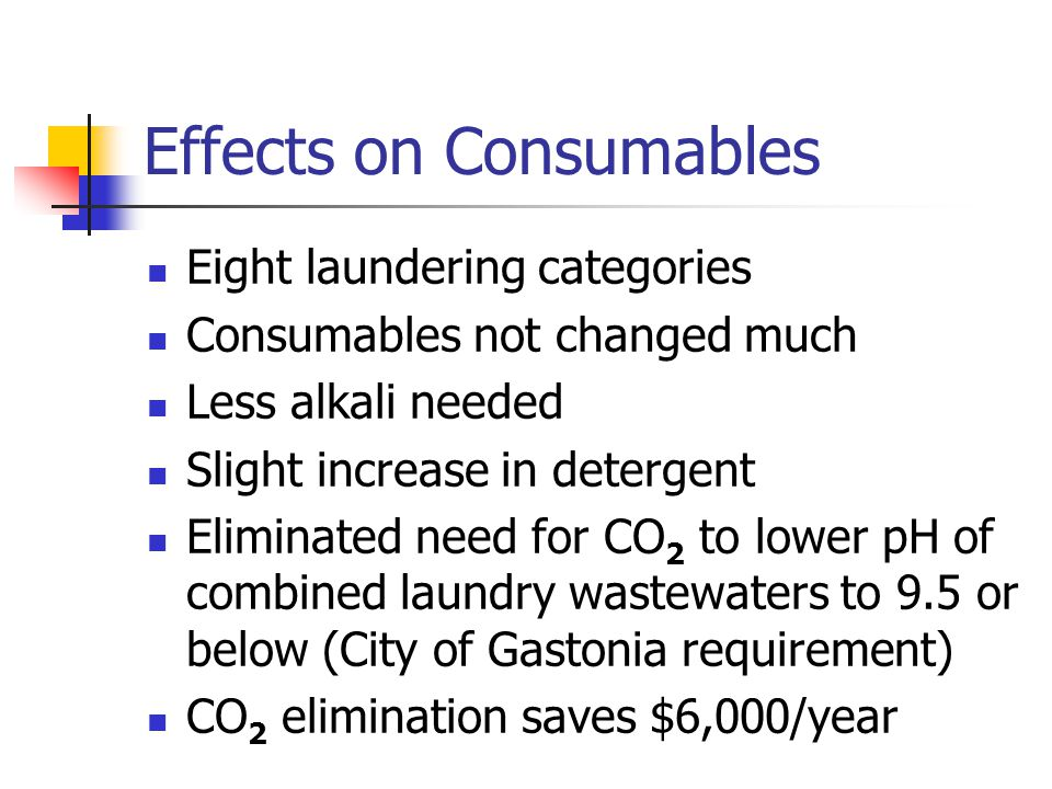 Effects on Consumables Eight laundering categories Consumables not changed much Less alkali needed Slight increase in detergent Eliminated need for CO 2 to lower pH of combined laundry wastewaters to 9.5 or below (City of Gastonia requirement) CO 2 elimination saves $6,000/year