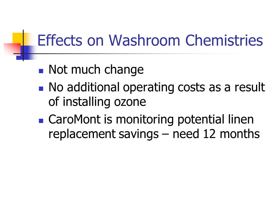 Effects on Washroom Chemistries Not much change No additional operating costs as a result of installing ozone CaroMont is monitoring potential linen replacement savings – need 12 months