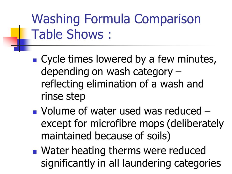 Washing Formula Comparison Table Shows : Cycle times lowered by a few minutes, depending on wash category – reflecting elimination of a wash and rinse step Volume of water used was reduced – except for microfibre mops (deliberately maintained because of soils) Water heating therms were reduced significantly in all laundering categories