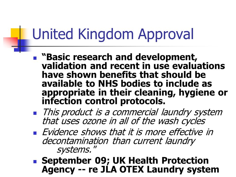 United Kingdom Approval Basic research and development, validation and recent in use evaluations have shown benefits that should be available to NHS bodies to include as appropriate in their cleaning, hygiene or infection control protocols.