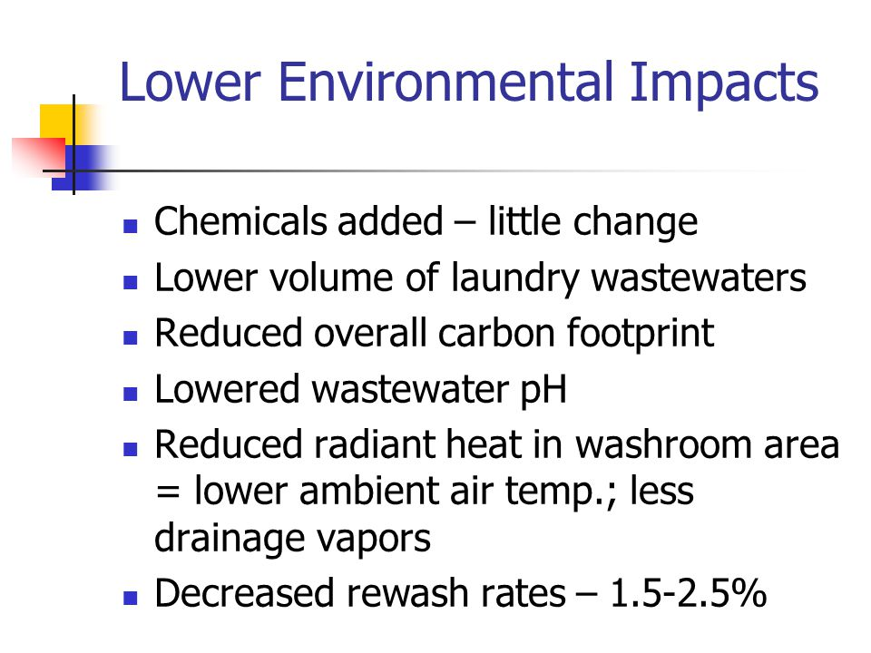 Lower Environmental Impacts Chemicals added – little change Lower volume of laundry wastewaters Reduced overall carbon footprint Lowered wastewater pH Reduced radiant heat in washroom area = lower ambient air temp.; less drainage vapors Decreased rewash rates – 1.5-2.5%