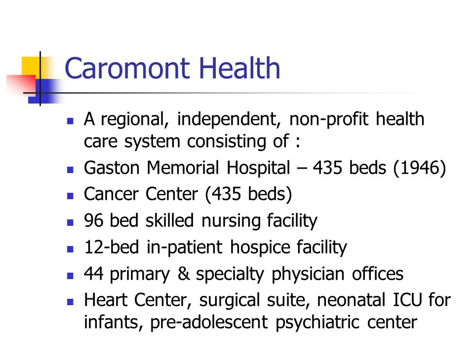 Caromont Health A regional, independent, non-profit health care system consisting of : Gaston Memorial Hospital – 435 beds (1946) Cancer Center (435 beds) 96 bed skilled nursing facility 12-bed in-patient hospice facility 44 primary & specialty physician offices Heart Center, surgical suite, neonatal ICU for infants, pre-adolescent psychiatric center
