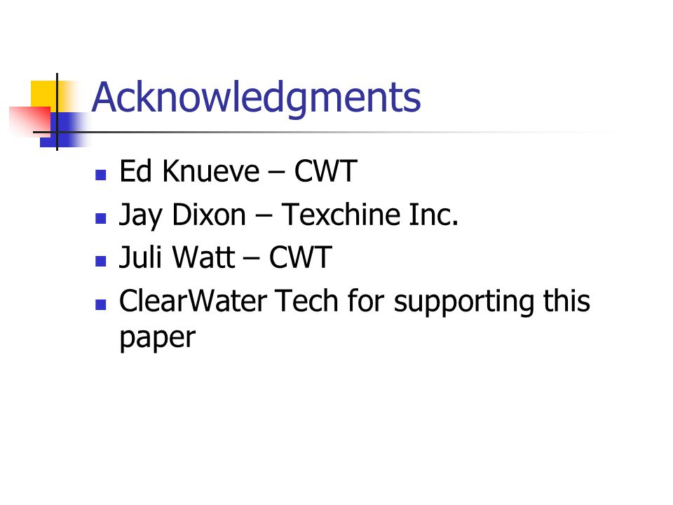 Acknowledgments Ed Knueve – CWT Jay Dixon – Texchine Inc. Juli Watt – CWT ClearWater Tech for supporting this paper