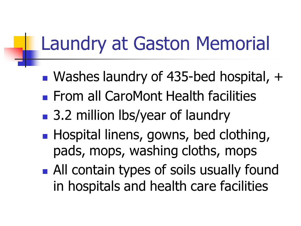 Laundry at Gaston Memorial Washes laundry of 435-bed hospital, + From all CaroMont Health facilities 3.2 million lbs/year of laundry Hospital linens, gowns, bed clothing, pads, mops, washing cloths, mops All contain types of soils usually found in hospitals and health care facilities