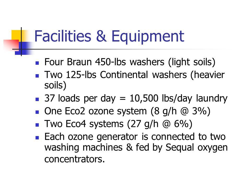 Facilities & Equipment Four Braun 450-lbs washers (light soils) Two 125-lbs Continental washers (heavier soils) 37 loads per day = 10,500 lbs/day laundry One Eco2 ozone system (8 g/h @ 3%) Two Eco4 systems (27 g/h @ 6%) Each ozone generator is connected to two washing machines & fed by Sequal oxygen concentrators.