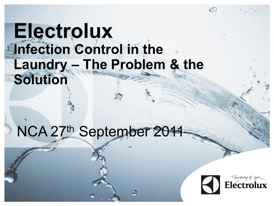 Electrolux Infection Control in the Laundry – The Problem & the Solution NCA 27 th September 2011