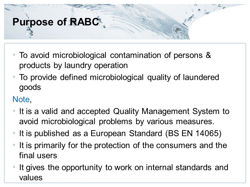 Purpose of RABC To avoid microbiological contamination of persons & products by laundry operation To provide defined microbiological quality of laundered goods Note, It is a valid and accepted Quality Management System to avoid microbiological problems by various measures.