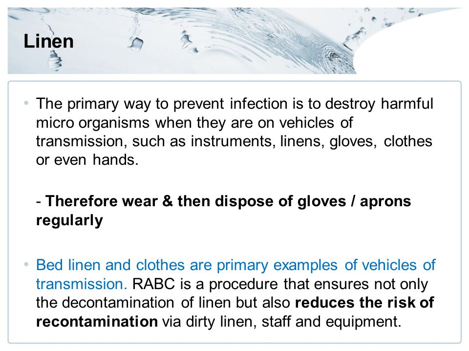 Linen The primary way to prevent infection is to destroy harmful micro organisms when they are on vehicles of transmission, such as instruments, linens, gloves, clothes or even hands.