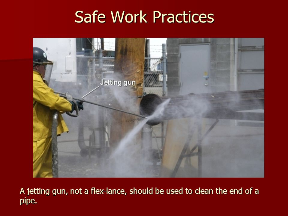 Safe Work Practices A jetting gun, not a flex-lance, should be used to clean the end of a pipe.