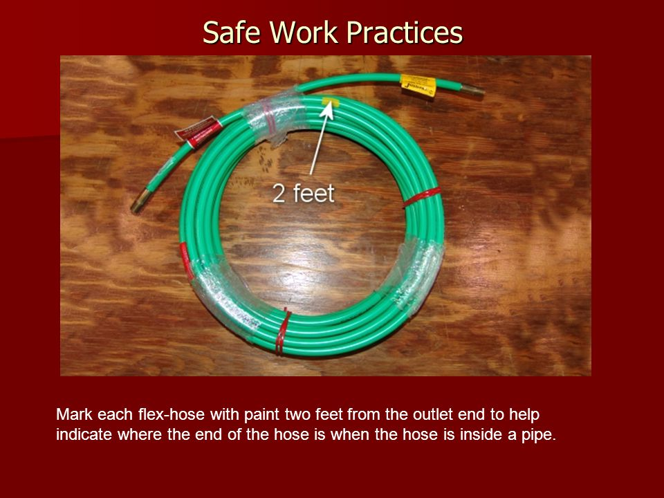 Safe Work Practices Mark each flex-hose with paint two feet from the outlet end to help indicate where the end of the hose is when the hose is inside a pipe.