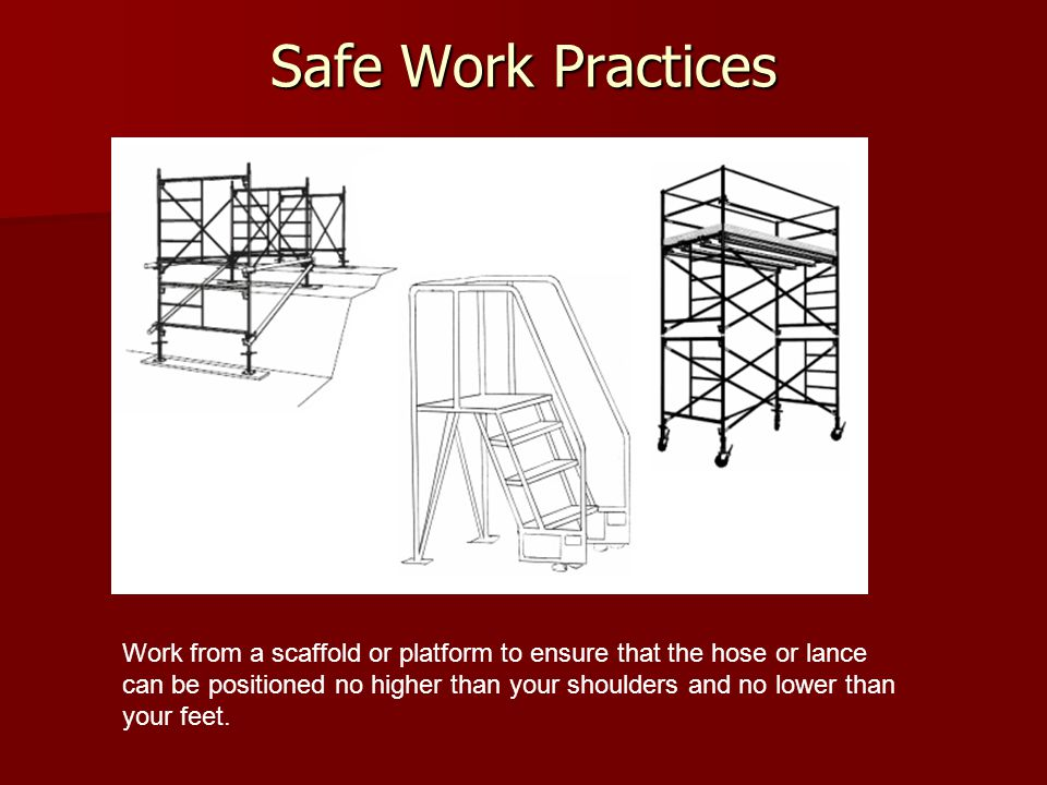 Safe Work Practices Work from a scaffold or platform to ensure that the hose or lance can be positioned no higher than your shoulders and no lower than your feet.