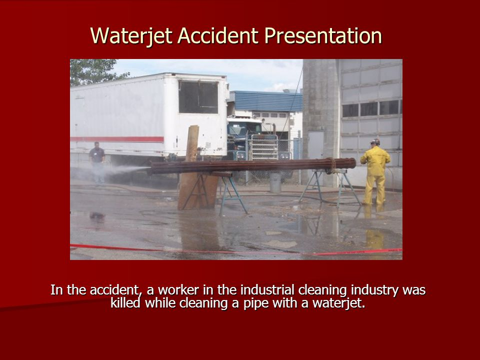 Waterjet Accident Presentation In the accident, a worker in the industrial cleaning industry was killed while cleaning a pipe with a waterjet.