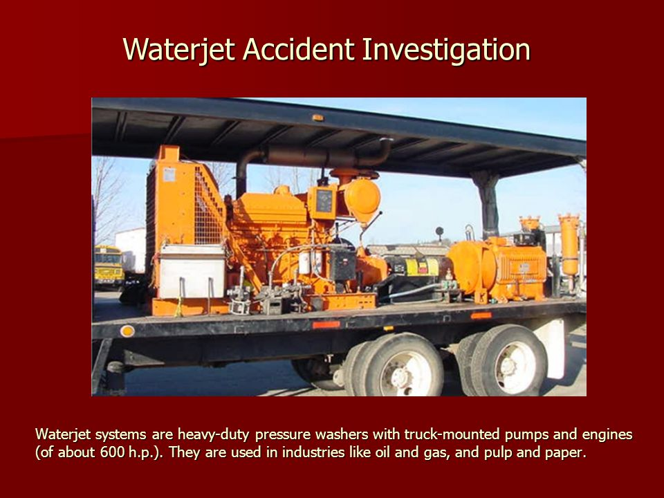 Waterjet systems are heavy-duty pressure washers with truck-mounted pumps and engines (of about 600 h.p.).