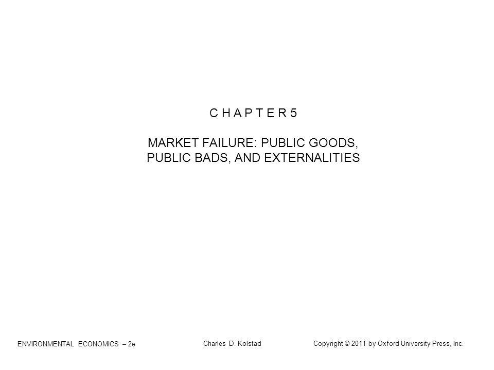 ENVIRONMENTAL ECONOMICS – 2e Charles D. Kolstad Copyright © 2011 by Oxford University Press, Inc. C H A P T E R 5 MARKET FAILURE: PUBLIC GOODS, PUBLIC