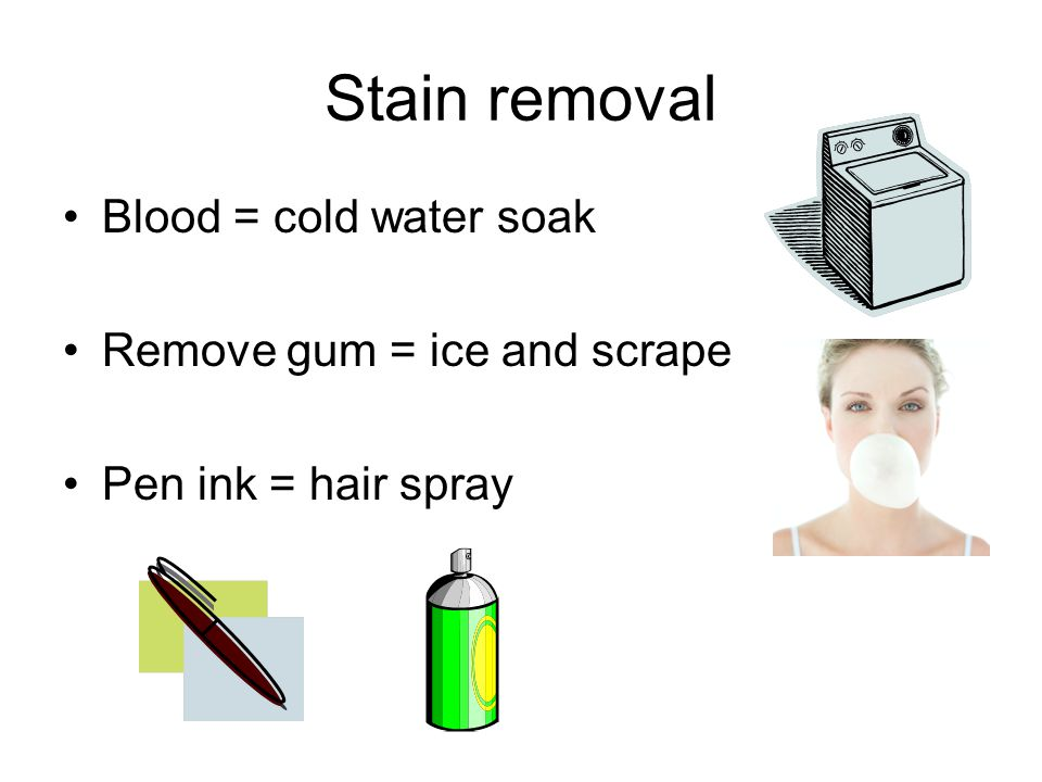 Stain removal Blood = cold water soak Remove gum = ice and scrape Pen ink = hair spray